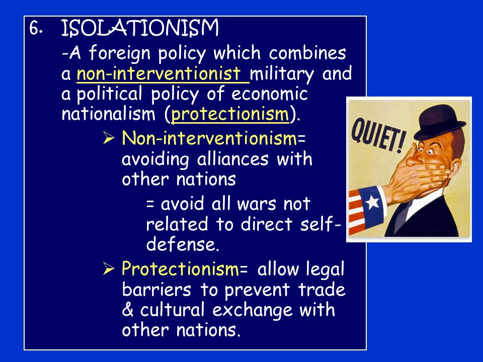 6.ISOLATIONISM -A foreign policy which combines a non-interventionist military and a political policy of economic nationalism (protectionism).