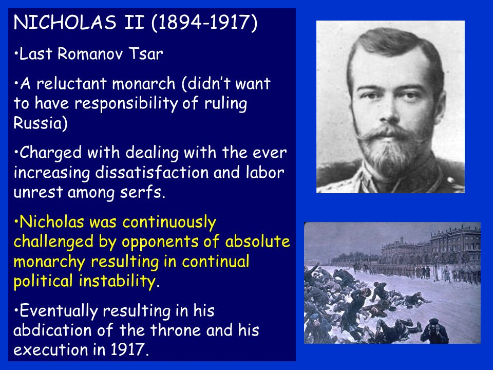 NICHOLAS II ( ) Last Romanov Tsar A reluctant monarch (didnt want to have responsibility of ruling Russia) Charged with dealing with the ever increasing dissatisfaction and labor unrest among serfs.