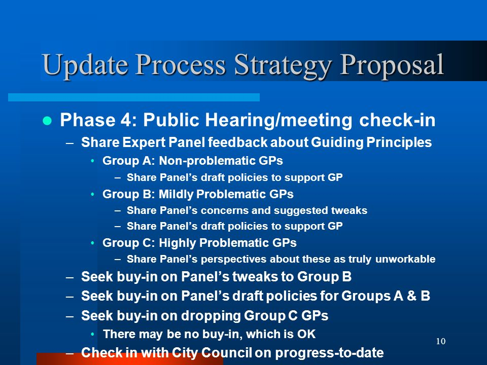 10 Update Process Strategy Proposal Phase 4: Public Hearing/meeting check-in –Share Expert Panel feedback about Guiding Principles Group A: Non-problematic GPs –Share Panels draft policies to support GP Group B: Mildly Problematic GPs –Share Panels concerns and suggested tweaks –Share Panels draft policies to support GP Group C: Highly Problematic GPs –Share Panels perspectives about these as truly unworkable –Seek buy-in on Panels tweaks to Group B –Seek buy-in on Panels draft policies for Groups A & B –Seek buy-in on dropping Group C GPs There may be no buy-in, which is OK –Check in with City Council on progress-to-date