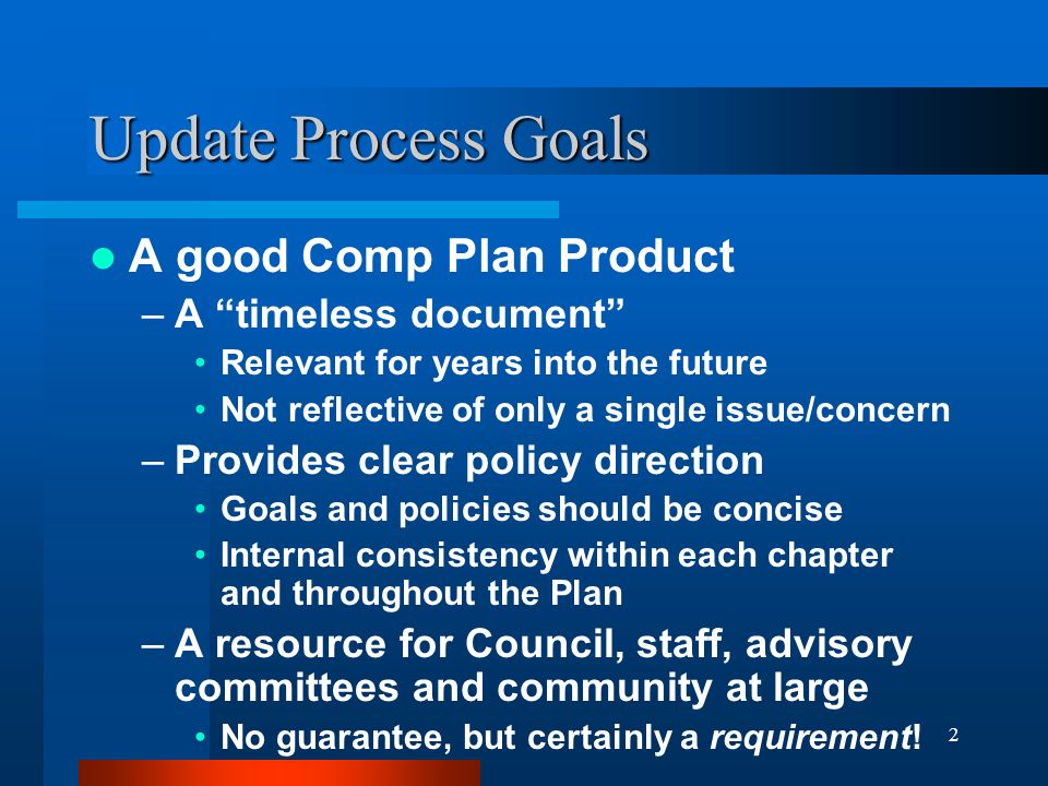 2 Update Process Goals A good Comp Plan Product –A timeless document Relevant for years into the future Not reflective of only a single issue/concern –Provides clear policy direction Goals and policies should be concise Internal consistency within each chapter and throughout the Plan –A resource for Council, staff, advisory committees and community at large No guarantee, but certainly a requirement!