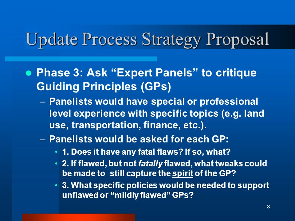 8 Update Process Strategy Proposal Phase 3: Ask Expert Panels to critique Guiding Principles (GPs) –Panelists would have special or professional level experience with specific topics (e.g.