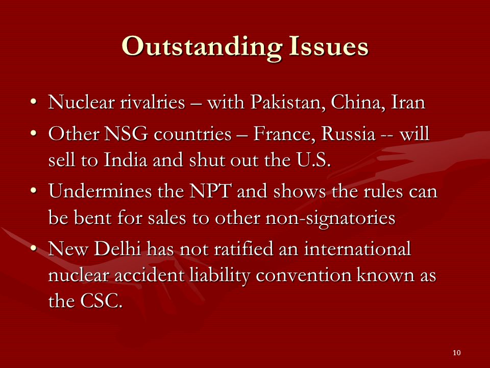 10 Outstanding Issues Nuclear rivalries – with Pakistan, China, IranNuclear rivalries – with Pakistan, China, Iran Other NSG countries – France, Russia -- will sell to India and shut out the U.S.Other NSG countries – France, Russia -- will sell to India and shut out the U.S.