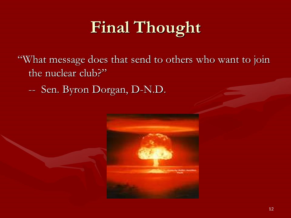 12 Final Thought What message does that send to others who want to join the nuclear club.