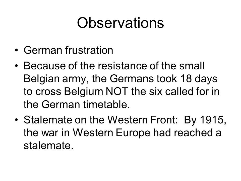 Observations German frustration Because of the resistance of the small Belgian army, the Germans took 18 days to cross Belgium NOT the six called for in the German timetable.