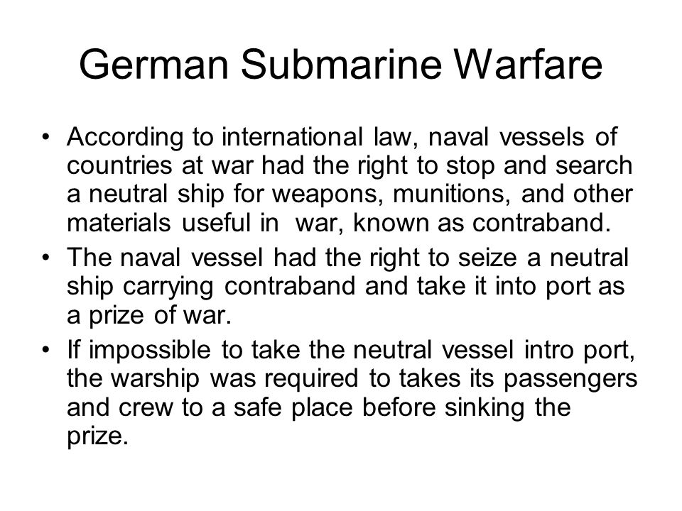 German Submarine Warfare According to international law, naval vessels of countries at war had the right to stop and search a neutral ship for weapons, munitions, and other materials useful in war, known as contraband.