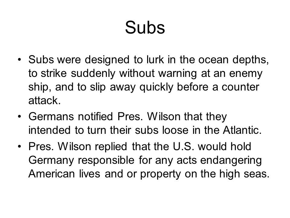 Subs Subs were designed to lurk in the ocean depths, to strike suddenly without warning at an enemy ship, and to slip away quickly before a counter attack.