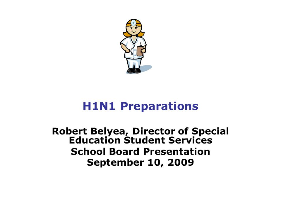 H1N1 Preparations Robert Belyea, Director of Special Education Student Services School Board Presentation September 10, 2009