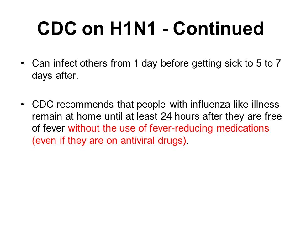CDC on H1N1 - Continued Can infect others from 1 day before getting sick to 5 to 7 days after.