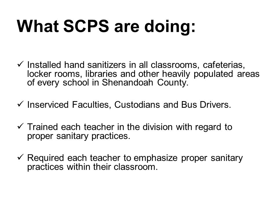 What SCPS are doing: Installed hand sanitizers in all classrooms, cafeterias, locker rooms, libraries and other heavily populated areas of every school in Shenandoah County.