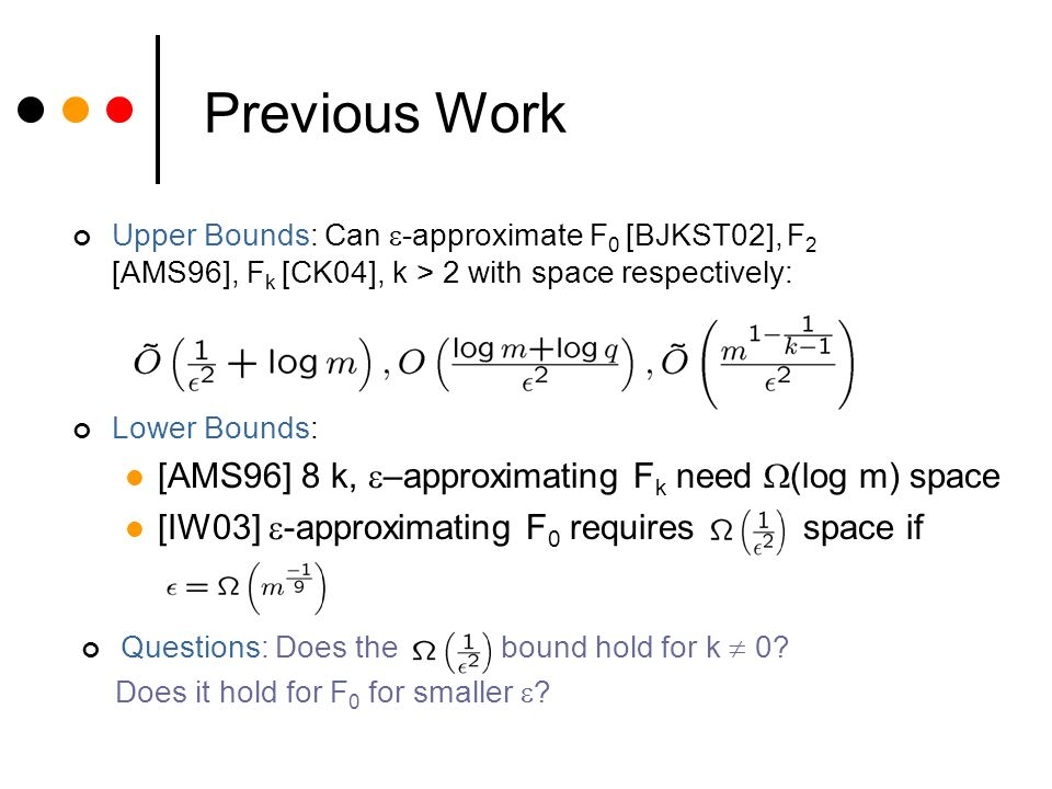 Previous Work Upper Bounds: Can -approximate F 0 [BJKST02], F 2 [AMS96], F k [CK04], k > 2 with space respectively: Lower Bounds: [AMS96] 8 k, –approximating F k need (log m) space [IW03] -approximating F 0 requires space if Questions: Does the bound hold for k 0.