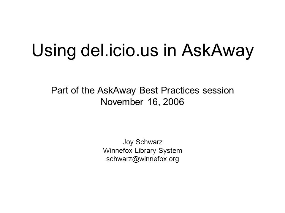 Using del.icio.us in AskAway Part of the AskAway Best Practices session November 16, 2006 Joy Schwarz Winnefox Library System schwarz@winnefox.org