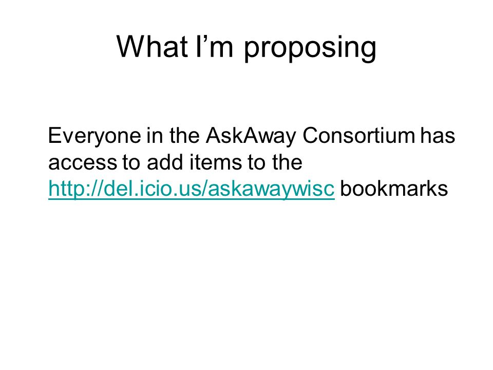 What Im proposing Everyone in the AskAway Consortium has access to add items to the http://del.icio.us/askawaywisc bookmarks http://del.icio.us/askawaywisc