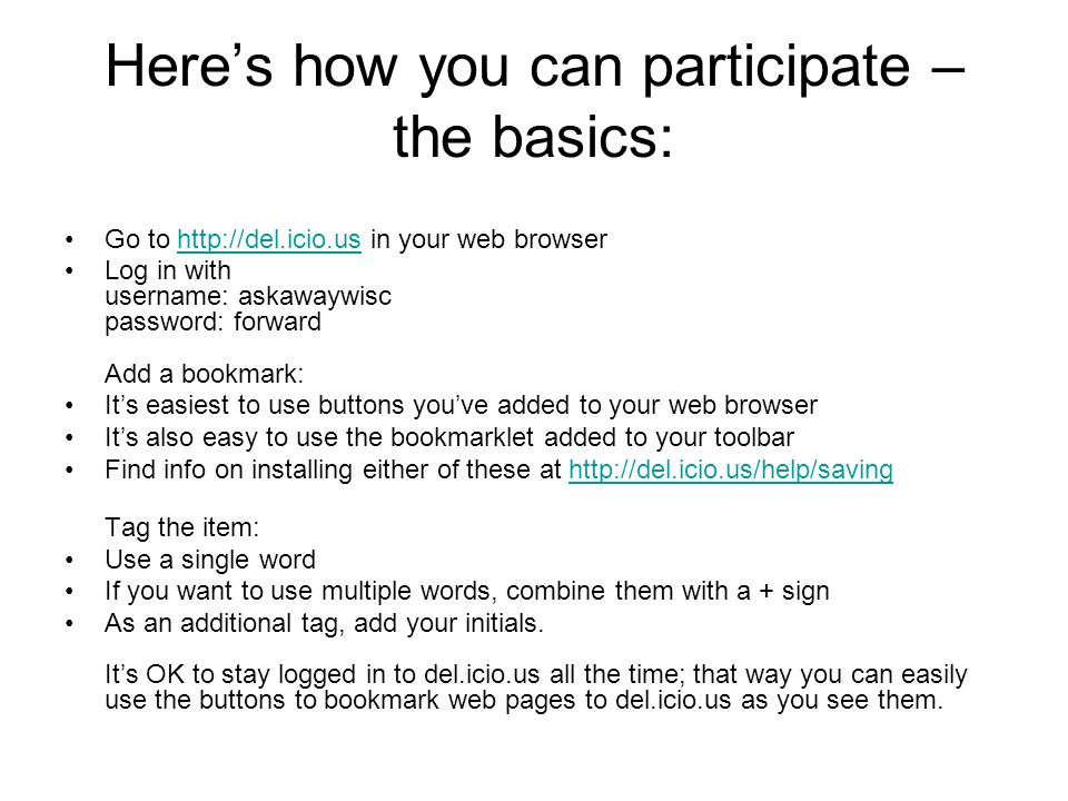Heres how you can participate – the basics: Go to http://del.icio.us in your web browserhttp://del.icio.us Log in with username: askawaywisc password: forward Add a bookmark: Its easiest to use buttons youve added to your web browser Its also easy to use the bookmarklet added to your toolbar Find info on installing either of these at http://del.icio.us/help/savinghttp://del.icio.us/help/saving Tag the item: Use a single word If you want to use multiple words, combine them with a + sign As an additional tag, add your initials.