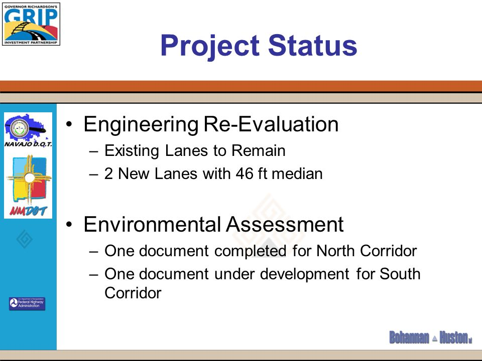 Project Status Engineering Re-Evaluation –Existing Lanes to Remain –2 New Lanes with 46 ft median Environmental Assessment –One document completed for North Corridor –One document under development for South Corridor