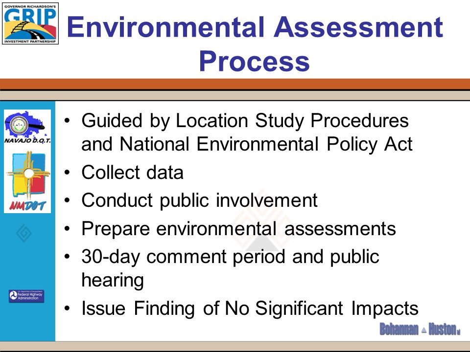 Environmental Assessment Process Guided by Location Study Procedures and National Environmental Policy Act Collect data Conduct public involvement Prepare environmental assessments 30-day comment period and public hearing Issue Finding of No Significant Impacts