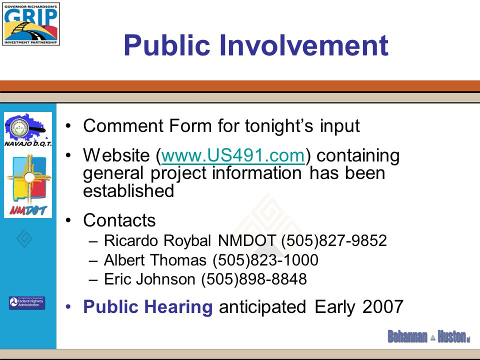 Public Involvement Comment Form for tonights input Website (  containing general project information has been establishedwww.US491.com Contacts –Ricardo Roybal NMDOT (505) –Albert Thomas (505) –Eric Johnson (505) Public Hearing anticipated Early 2007