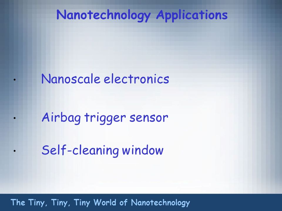 Nanotechnology Applications Nanoscale electronics Airbag trigger sensor Self-cleaning window The Tiny, Tiny, Tiny World of Nanotechnology