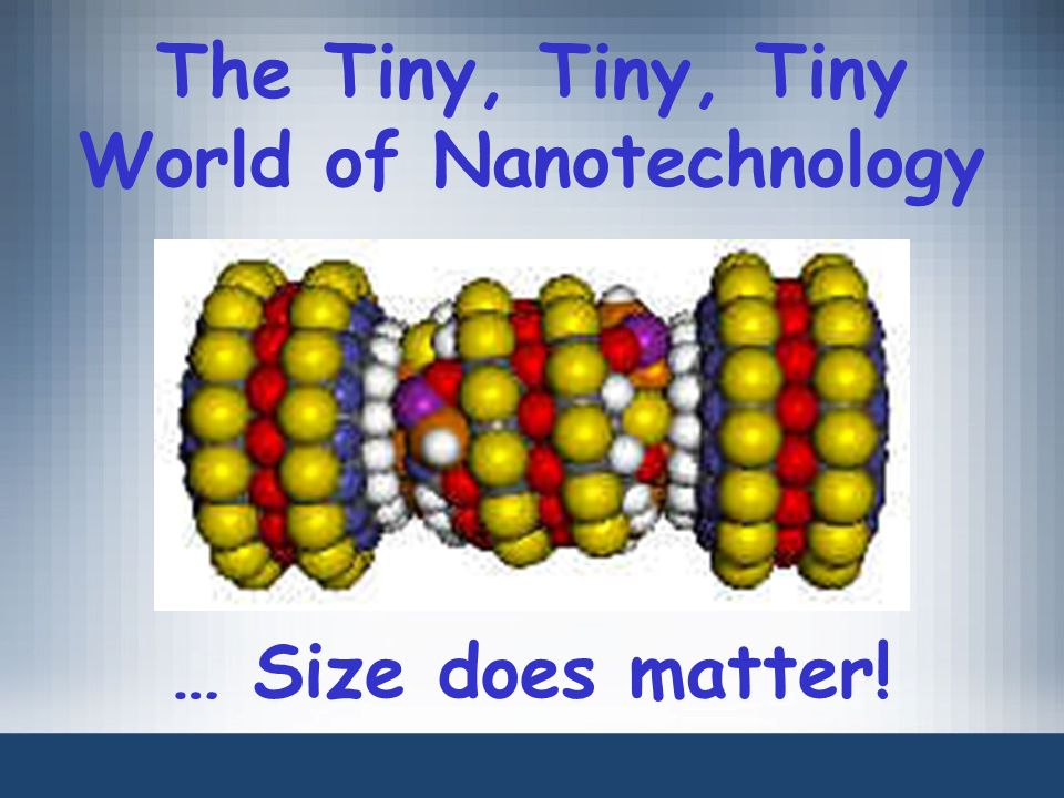 The Tiny, Tiny, Tiny World of Nanotechnology … Size does matter!