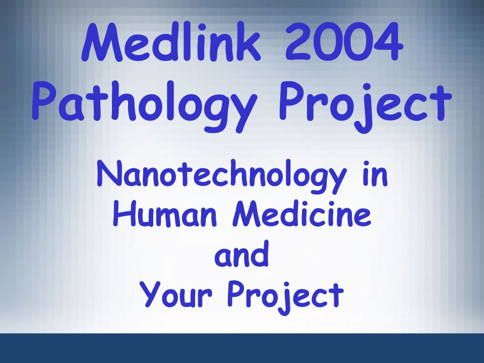 Medlink 2004 Pathology Project Nanotechnology in Human Medicine and Your Project
