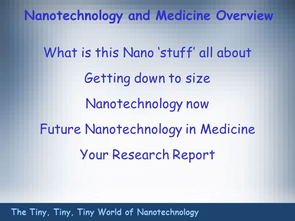 Nanotechnology and Medicine Overview What is this Nano stuff all about The Tiny, Tiny, Tiny World of Nanotechnology Getting down to size Nanotechnology now Future Nanotechnology in Medicine Your Research Report