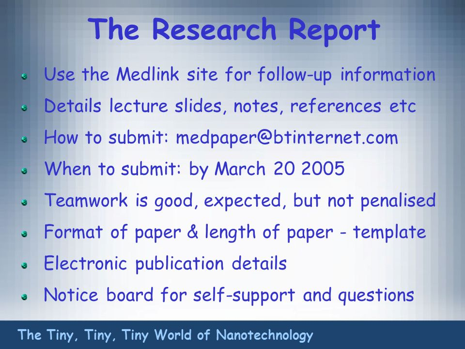 The Research Report Use the Medlink site for follow-up information Details lecture slides, notes, references etc How to submit: medpaper@btinternet.com When to submit: by March 20 2005 Teamwork is good, expected, but not penalised Format of paper & length of paper - template Electronic publication details Notice board for self-support and questions The Tiny, Tiny, Tiny World of Nanotechnology