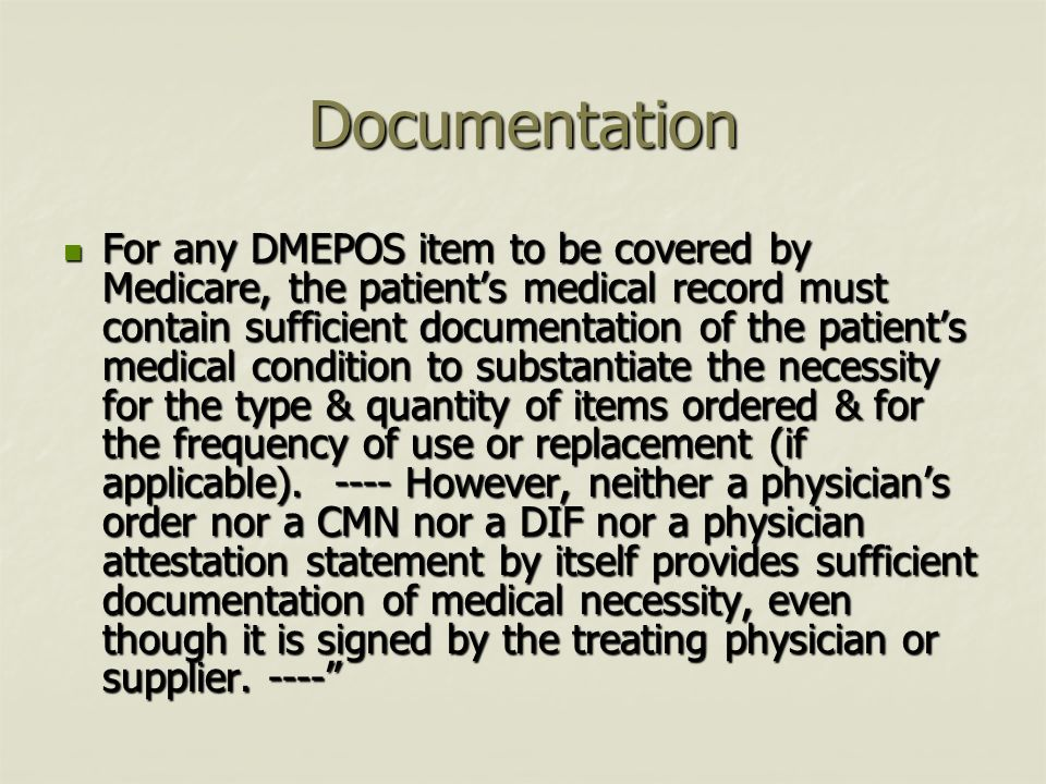 Documentation For any DMEPOS item to be covered by Medicare, the patients medical record must contain sufficient documentation of the patients medical condition to substantiate the necessity for the type & quantity of items ordered & for the frequency of use or replacement (if applicable).