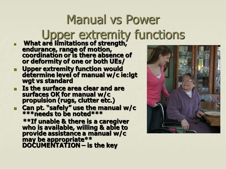 Manual vs Power Upper extremity functions What are limitations of strength, endurance, range of motion, coordination or is there absence of or deformity of one or both UEs/ What are limitations of strength, endurance, range of motion, coordination or is there absence of or deformity of one or both UEs/ Upper extremity function would determine level of manual w/c ie:lgt wgt vs standard Upper extremity function would determine level of manual w/c ie:lgt wgt vs standard Is the surface area clear and are surfaces OK for manual w/c propulsion (rugs, clutter etc.) Is the surface area clear and are surfaces OK for manual w/c propulsion (rugs, clutter etc.) Can pt.