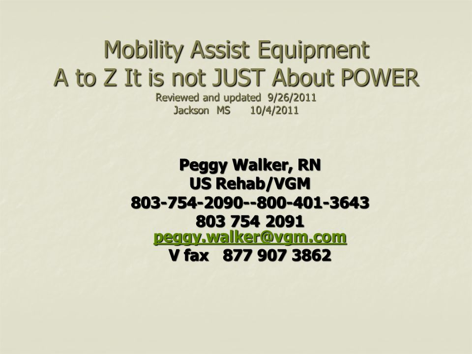 Mobility Assist Equipment A to Z It is not JUST About POWER Reviewed and updated 9/26/2011 Jackson MS 10/4/2011 Peggy Walker, RN US Rehab/VGM 803-754-2090--800-401-3643 803 754 2091 peggy.walker@vgm.com peggy.walker@vgm.com V fax 877 907 3862