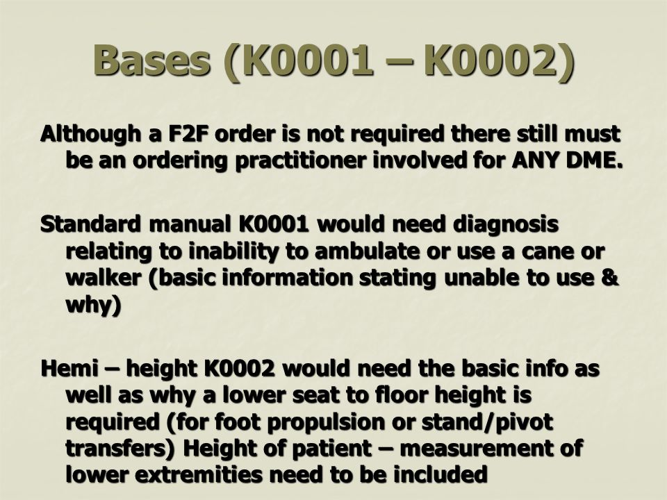 Bases (K0001 – K0002) Although a F2F order is not required there still must be an ordering practitioner involved for ANY DME.
