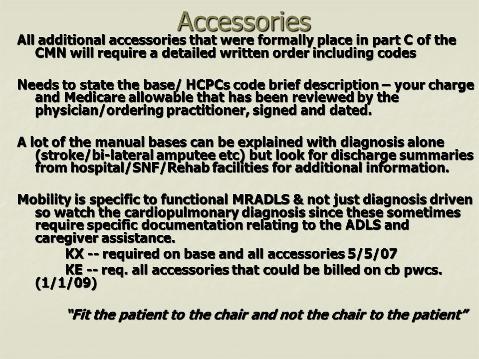 Accessories Accessories All additional accessories that were formally place in part C of the CMN will require a detailed written order including codes Needs to state the base/ HCPCs code brief description – your charge and Medicare allowable that has been reviewed by the physician/ordering practitioner, signed and dated.