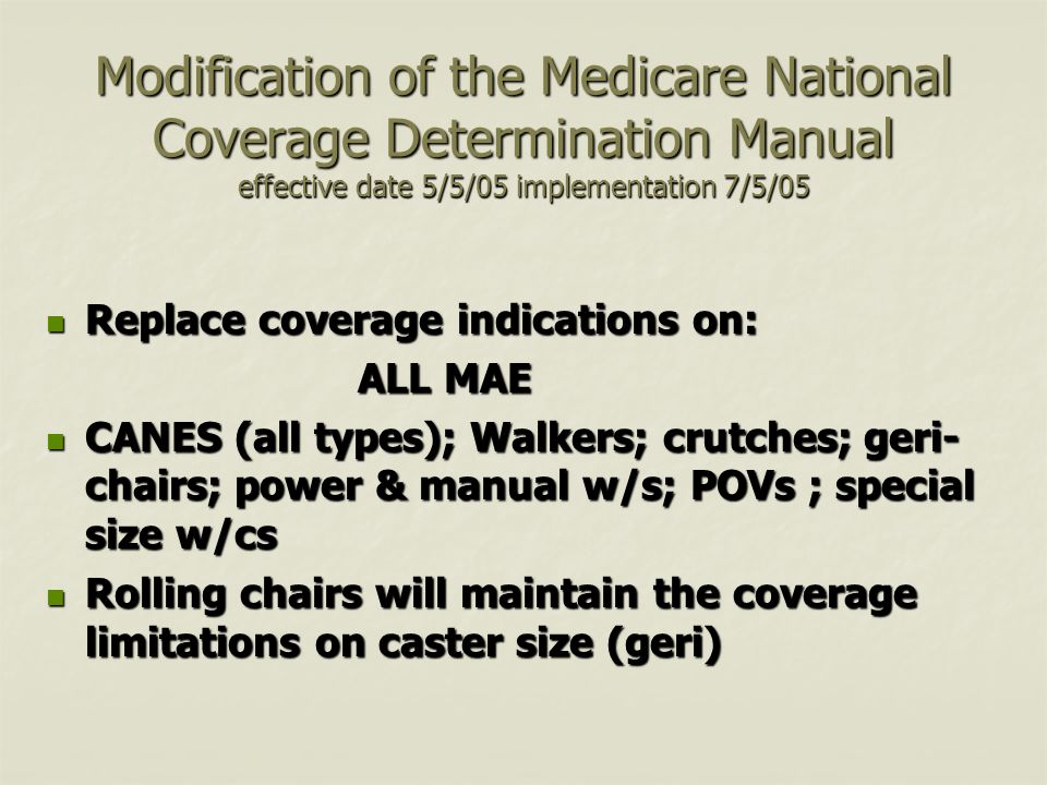 Modification of the Medicare National Coverage Determination Manual effective date 5/5/05 implementation 7/5/05 Replace coverage indications on: Replace coverage indications on: ALL MAE ALL MAE CANES (all types); Walkers; crutches; geri- chairs; power & manual w/s; POVs ; special size w/cs CANES (all types); Walkers; crutches; geri- chairs; power & manual w/s; POVs ; special size w/cs Rolling chairs will maintain the coverage limitations on caster size (geri) Rolling chairs will maintain the coverage limitations on caster size (geri)