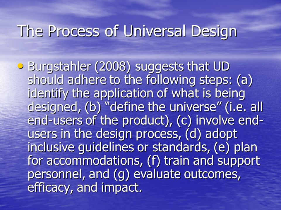 The Process of Universal Design Burgstahler (2008) suggests that UD should adhere to the following steps: (a) identify the application of what is being designed, (b) define the universe (i.e.