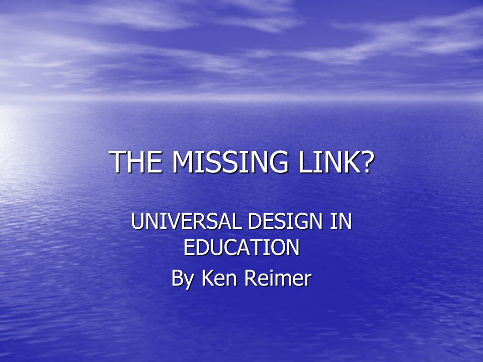 THE MISSING LINK UNIVERSAL DESIGN IN EDUCATION By Ken Reimer