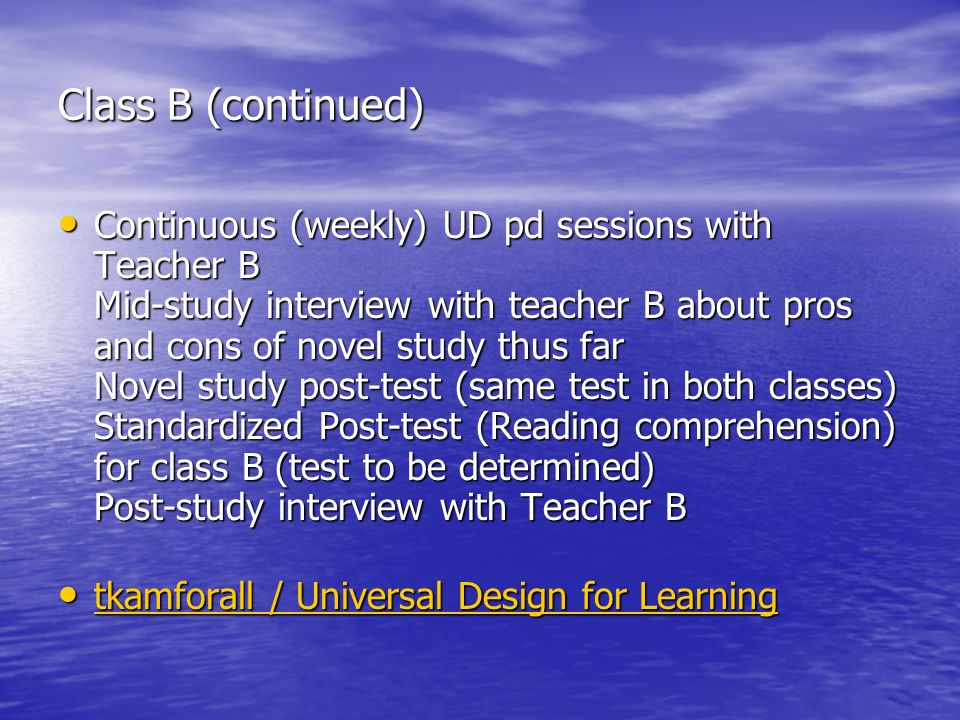Class B (continued) Continuous (weekly) UD pd sessions with Teacher B Mid-study interview with teacher B about pros and cons of novel study thus far Novel study post-test (same test in both classes) Standardized Post-test (Reading comprehension) for class B (test to be determined) Post-study interview with Teacher B Continuous (weekly) UD pd sessions with Teacher B Mid-study interview with teacher B about pros and cons of novel study thus far Novel study post-test (same test in both classes) Standardized Post-test (Reading comprehension) for class B (test to be determined) Post-study interview with Teacher B tkamforall / Universal Design for Learning tkamforall / Universal Design for Learning tkamforall / Universal Design for Learning tkamforall / Universal Design for Learning