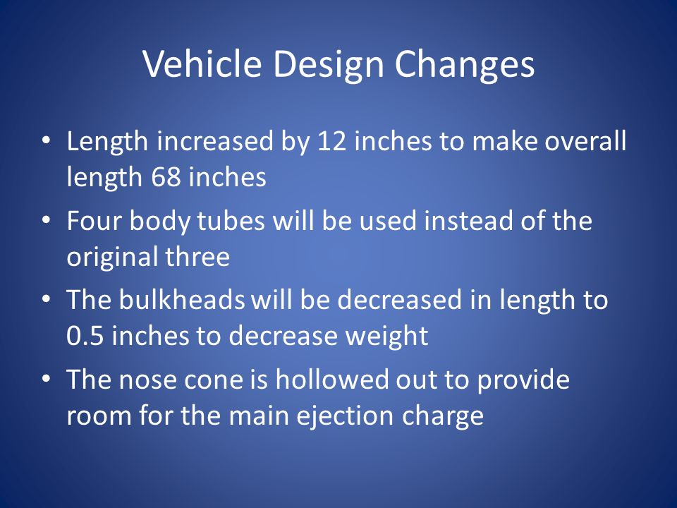 Vehicle Design Changes Length increased by 12 inches to make overall length 68 inches Four body tubes will be used instead of the original three The bulkheads will be decreased in length to 0.5 inches to decrease weight The nose cone is hollowed out to provide room for the main ejection charge