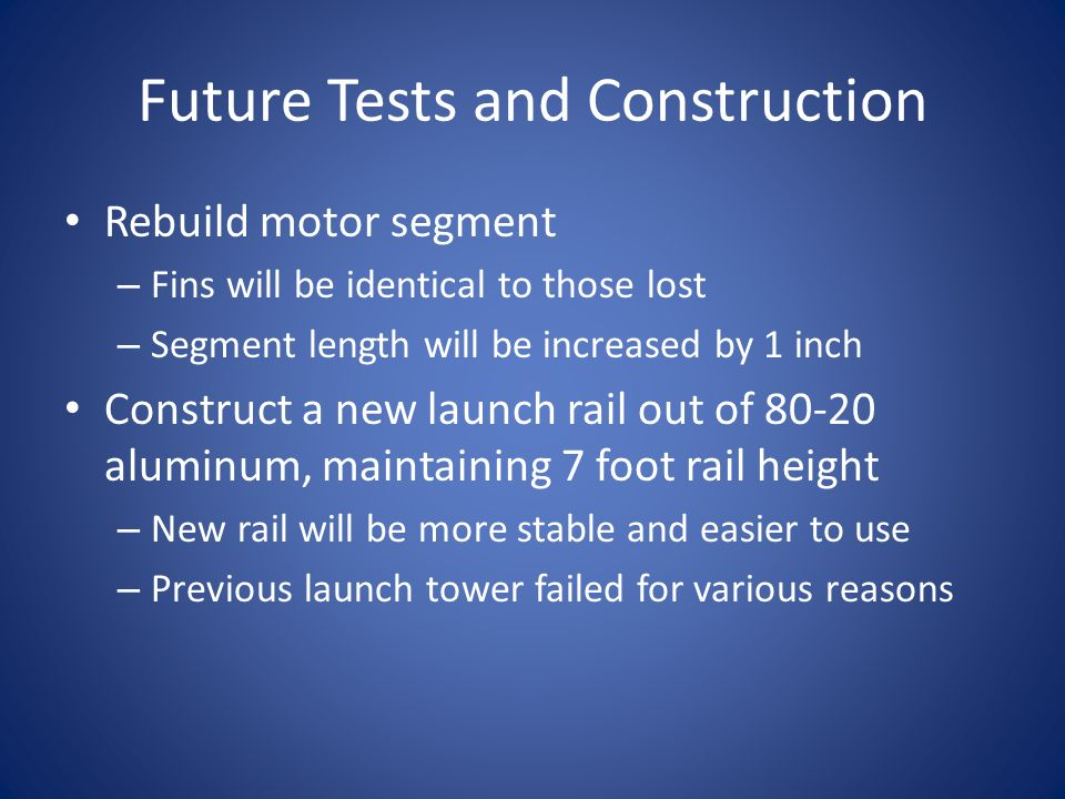 Future Tests and Construction Rebuild motor segment – Fins will be identical to those lost – Segment length will be increased by 1 inch Construct a new launch rail out of 80-20 aluminum, maintaining 7 foot rail height – New rail will be more stable and easier to use – Previous launch tower failed for various reasons