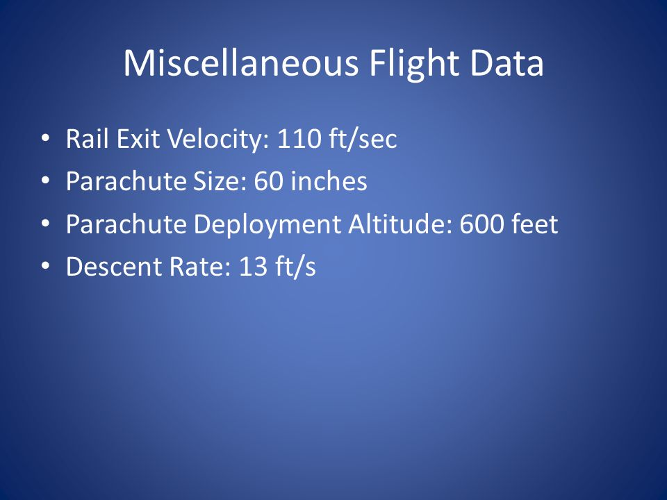 Miscellaneous Flight Data Rail Exit Velocity: 110 ft/sec Parachute Size: 60 inches Parachute Deployment Altitude: 600 feet Descent Rate: 13 ft/s