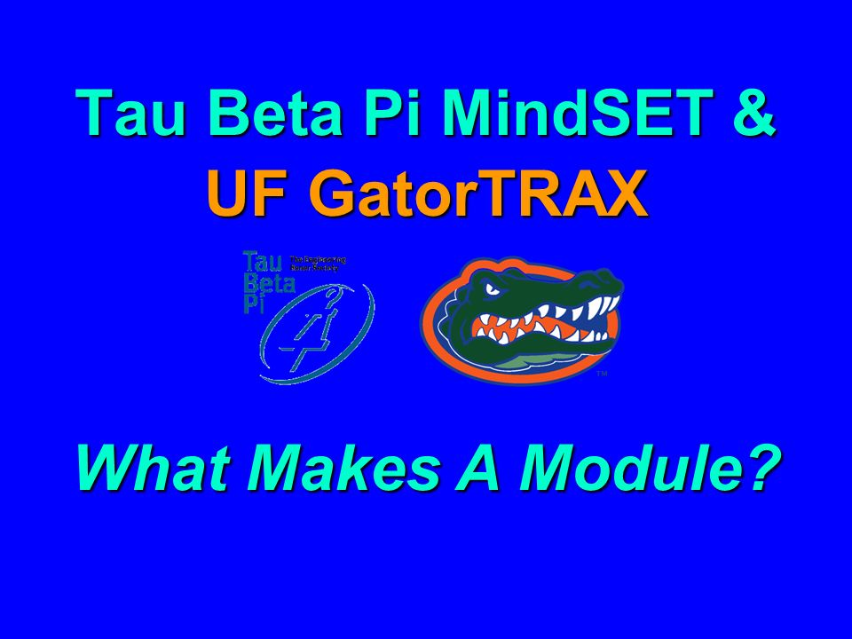 Tau Beta Pi MindSET & UF GatorTRAX What Makes A Module