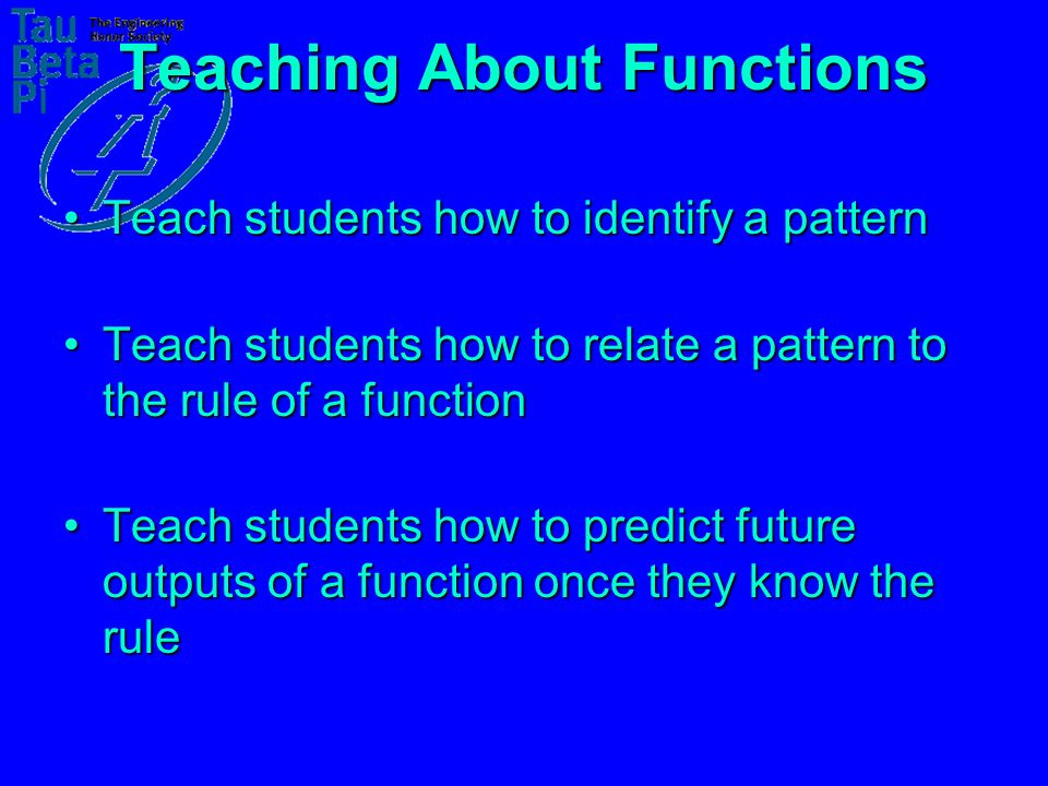 Teaching About Functions Teach students how to identify a patternTeach students how to identify a pattern –Use patterns of shapes Teach students how to relate a pattern to the rule of a functionTeach students how to relate a pattern to the rule of a function –Use patterns of numbers Teach students how to predict future outputs of a function once they know the ruleTeach students how to predict future outputs of a function once they know the rule –IN / OUT tables