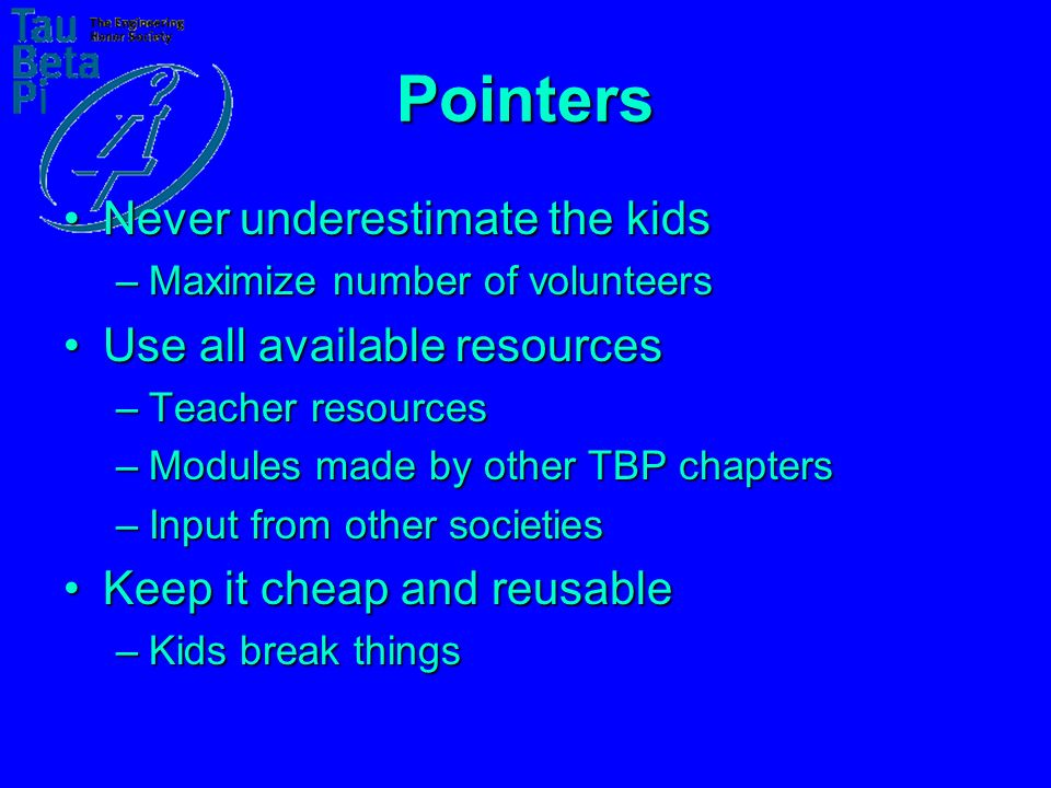 Pointers Never underestimate the kidsNever underestimate the kids –Maximize number of volunteers Use all available resourcesUse all available resources –Teacher resources –Modules made by other TBP chapters –Input from other societies Keep it cheap and reusableKeep it cheap and reusable –Kids break things