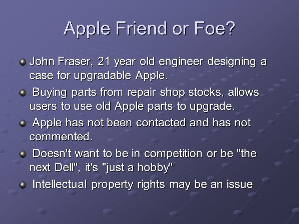Apple Friend or Foe. John Fraser, 21 year old engineer designing a case for upgradable Apple.
