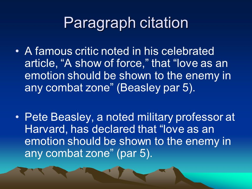 Paragraph citation A famous critic noted in his celebrated article, A show of force, that love as an emotion should be shown to the enemy in any combat zone (Beasley par 5).