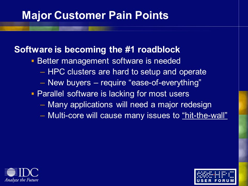 Major Customer Pain Points Software is becoming the #1 roadblock Better management software is needed –HPC clusters are hard to setup and operate –New buyers – require ease-of-everything Parallel software is lacking for most users –Many applications will need a major redesign –Multi-core will cause many issues to hit-the-wall