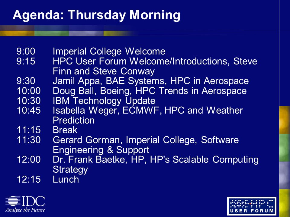 Agenda: Thursday Morning 9:00Imperial College Welcome 9:15HPC User Forum Welcome/Introductions, Steve Finn and Steve Conway 9:30Jamil Appa, BAE Systems, HPC in Aerospace 10:00Doug Ball, Boeing, HPC Trends in Aerospace 10:30IBM Technology Update 10:45Isabella Weger, ECMWF, HPC and Weather Prediction 11:15Break 11:30Gerard Gorman, Imperial College, Software Engineering & Support 12:00Dr.