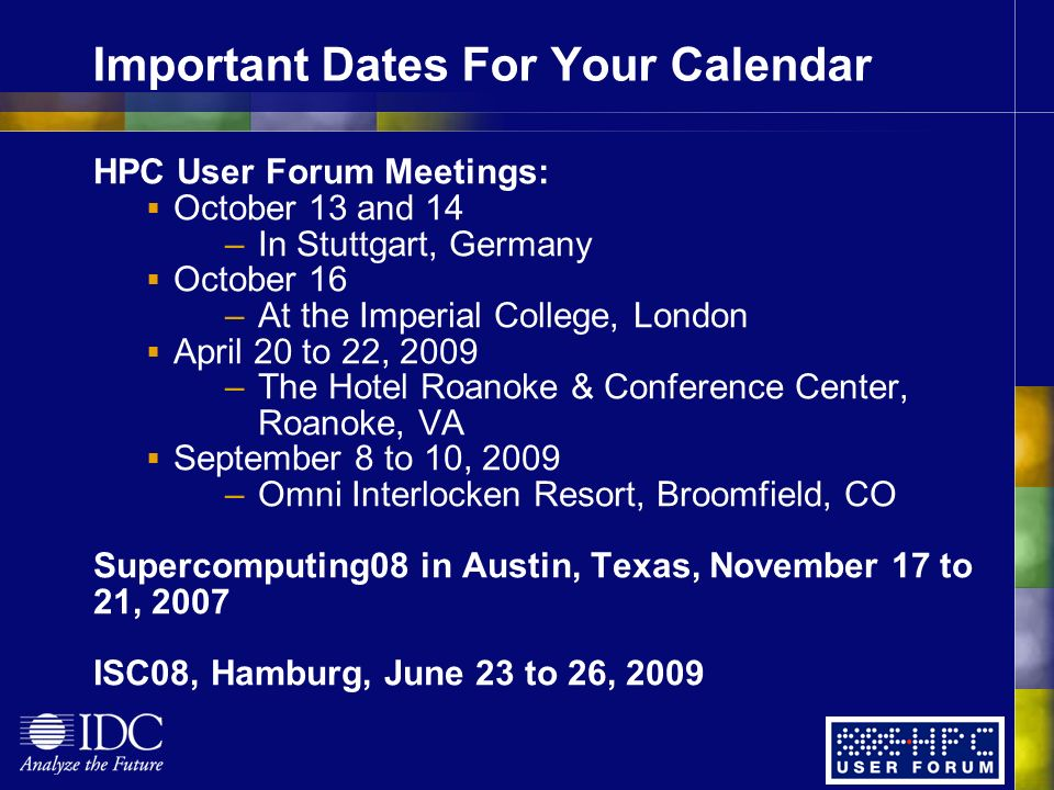Important Dates For Your Calendar HPC User Forum Meetings: October 13 and 14 –In Stuttgart, Germany October 16 –At the Imperial College, London April 20 to 22, 2009 –The Hotel Roanoke & Conference Center, Roanoke, VA September 8 to 10, 2009 –Omni Interlocken Resort, Broomfield, CO Supercomputing08 in Austin, Texas, November 17 to 21, 2007 ISC08, Hamburg, June 23 to 26, 2009