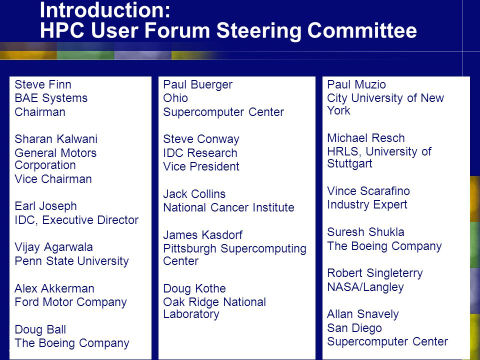 Introduction: HPC User Forum Steering Committee Steve Finn BAE Systems Chairman Sharan Kalwani General Motors Corporation Vice Chairman Earl Joseph IDC, Executive Director Vijay Agarwala Penn State University Alex Akkerman Ford Motor Company Doug Ball The Boeing Company Paul Buerger Ohio Supercomputer Center Steve Conway IDC Research Vice President Jack Collins National Cancer Institute James Kasdorf Pittsburgh Supercomputing Center Doug Kothe Oak Ridge National Laboratory Paul Muzio City University of New York Michael Resch HRLS, University of Stuttgart Vince Scarafino Industry Expert Suresh Shukla The Boeing Company Robert Singleterry NASA/Langley Allan Snavely San Diego Supercomputer Center