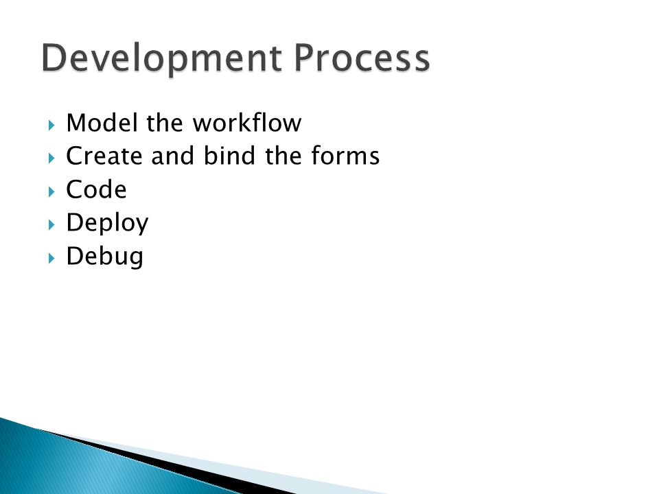 Model the workflow Create and bind the forms Code Deploy Debug
