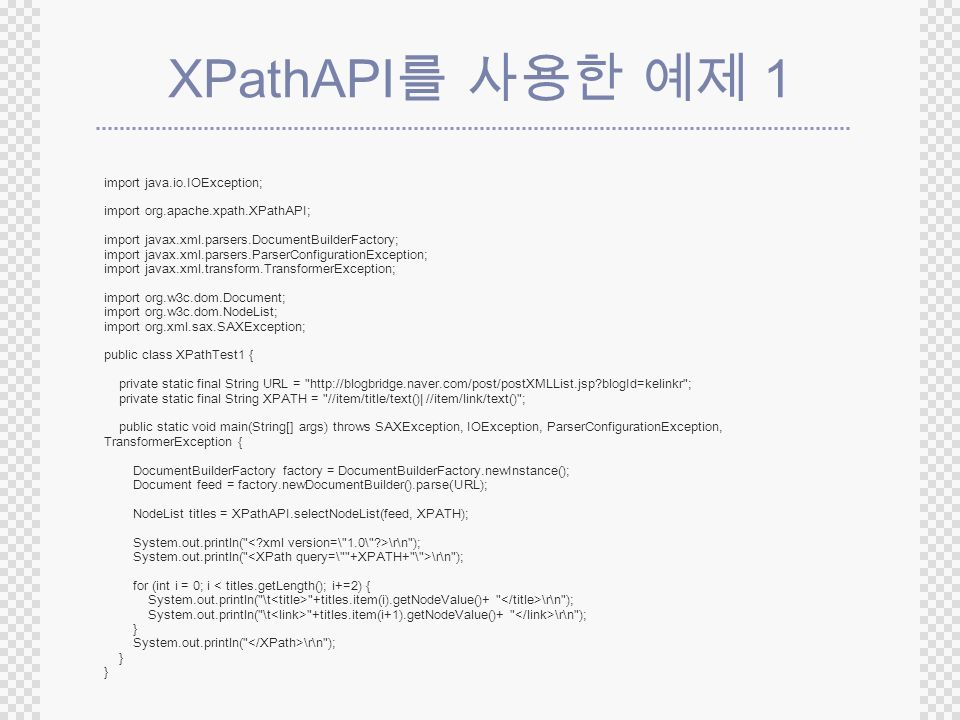 XPathAPI 1 import java.io.IOException; import org.apache.xpath.XPathAPI; import javax.xml.parsers.DocumentBuilderFactory; import javax.xml.parsers.ParserConfigurationException; import javax.xml.transform.TransformerException; import org.w3c.dom.Document; import org.w3c.dom.NodeList; import org.xml.sax.SAXException; public class XPathTest1 { private static final String URL =   blogId=kelinkr ; private static final String XPATH = //item/title/text()| //item/link/text() ; public static void main(String[] args) throws SAXException, IOException, ParserConfigurationException, TransformerException { DocumentBuilderFactory factory = DocumentBuilderFactory.newInstance(); Document feed = factory.newDocumentBuilder().parse(URL); NodeList titles = XPathAPI.selectNodeList(feed, XPATH); System.out.println( \r\n ); for (int i = 0; i < titles.getLength(); i+=2) { System.out.println( \t +titles.item(i).getNodeValue()+ \r\n ); System.out.println( \t +titles.item(i+1).getNodeValue()+ \r\n ); } System.out.println( \r\n ); }