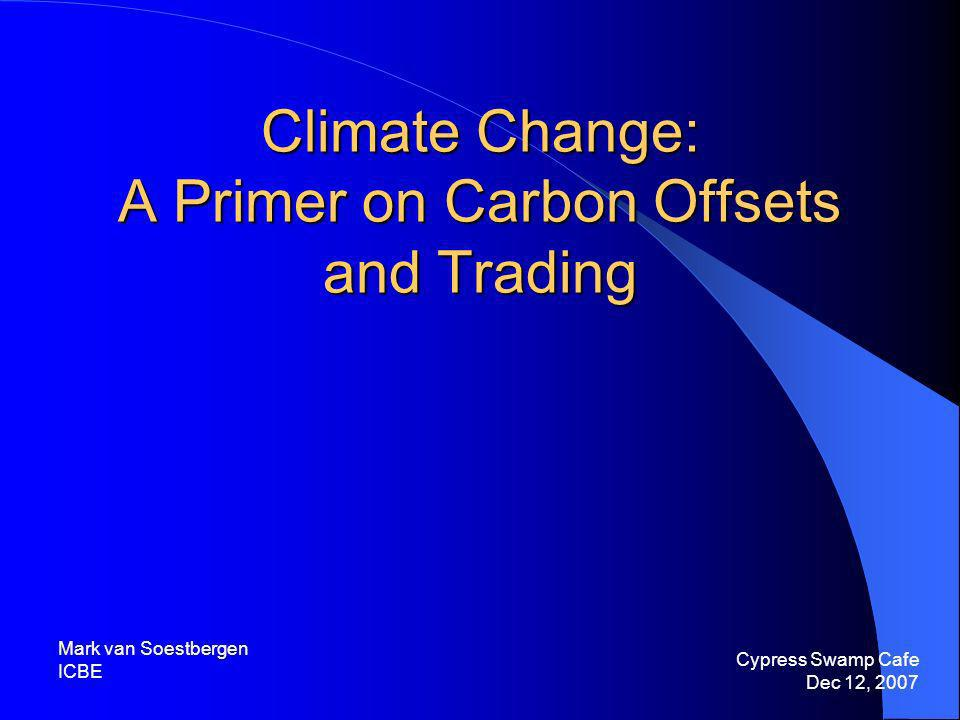 Climate Change: A Primer on Carbon Offsets and Trading Cypress Swamp Cafe Dec 12, 2007 Mark van Soestbergen ICBE