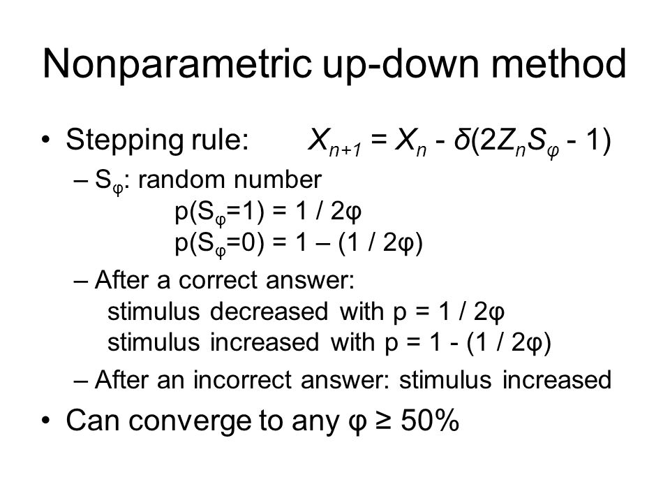 Nonparametric up-down method Stepping rule:X n+1 = X n - δ(2Z n S φ - 1) –S φ : random number p(S φ =1) = 1 / 2φ p(S φ =0) = 1 – (1 / 2φ) –After a correct answer: stimulus decreased with p = 1 / 2φ stimulus increased with p = 1 - (1 / 2φ) –After an incorrect answer: stimulus increased Can converge to any φ 50%